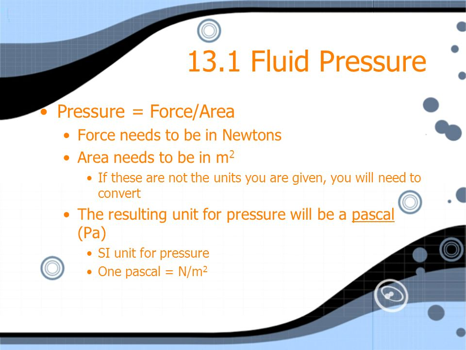 13.1 Fluid Pressure Pressure = Force/Area Force needs to be in Newtons Area needs to be in m 2 If these are not the units you are given, you will need