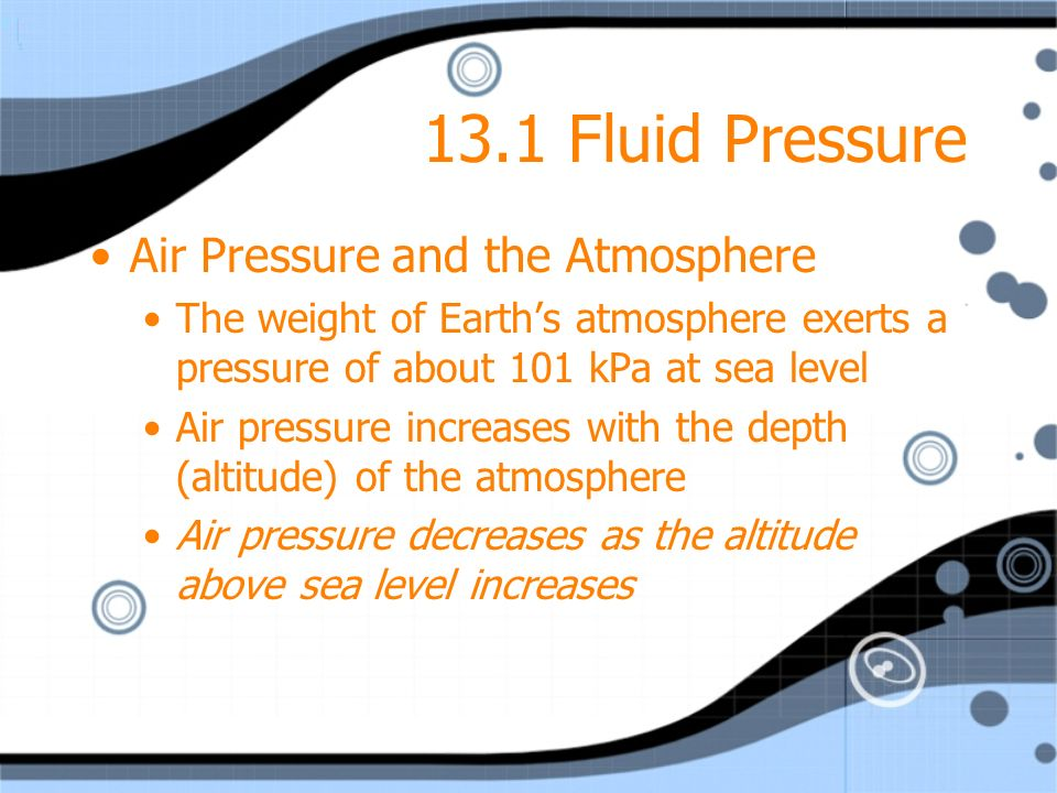 13.1 Fluid Pressure Air Pressure and the Atmosphere The weight of Earths atmosphere exerts a pressure of about 101 kPa at sea level Air pressure incre