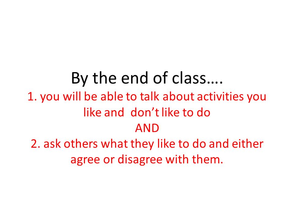 By the end of class…. 1. you will be able to talk about activities you like and dont like to do AND 2. ask others what they like to do and either agre