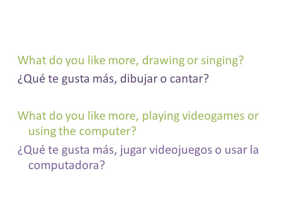 What do you like more, drawing or singing? ¿Qué te gusta más, dibujar o cantar? What do you like more, playing videogames or using the computer? ¿Qué