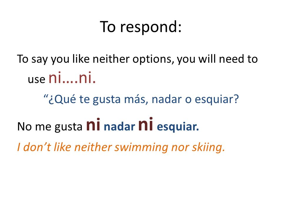 To respond: To say you like neither options, you will need to use ni….ni. ¿Qué te gusta más, nadar o esquiar? No me gusta ni nadar ni esquiar. I dont