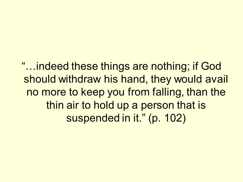 …indeed these things are nothing; if God should withdraw his hand, they would avail no more to keep you from falling, than the thin air to hold up a p