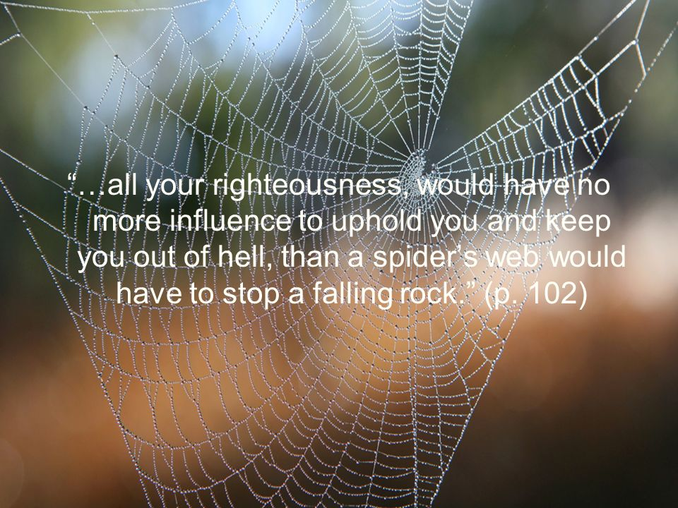 …all your righteousness, would have no more influence to uphold you and keep you out of hell, than a spiders web would have to stop a falling rock. (p