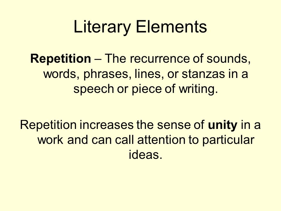Literary Elements Repetition – The recurrence of sounds, words, phrases, lines, or stanzas in a speech or piece of writing. Repetition increases the s