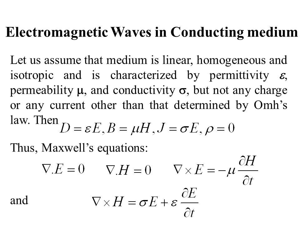 Electromagnetic Waves in Conducting medium Let us assume that medium is linear, homogeneous and isotropic and is characterized by permittivity, permea