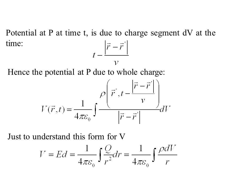 Hence the potential at P due to whole charge: Potential at P at time t, is due to charge segment dV at the time: Just to understand this form for V