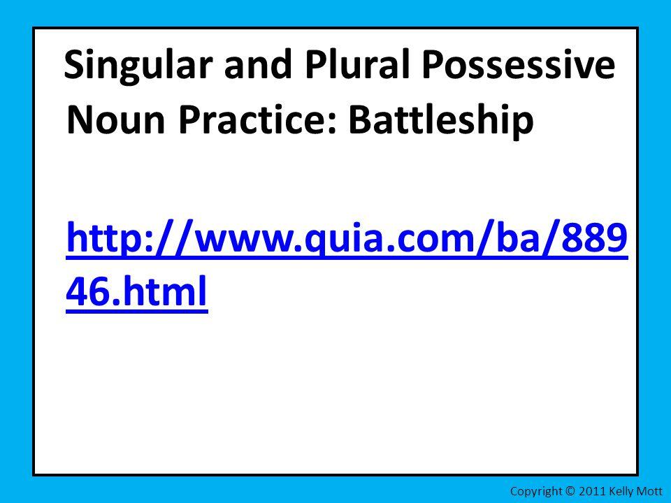 Singular and Plural Possessive Noun Practice: Battleship http://www.quia.com/ba/889 46.html http://www.quia.com/ba/889 46.html Copyright © 2011 Kelly Mott