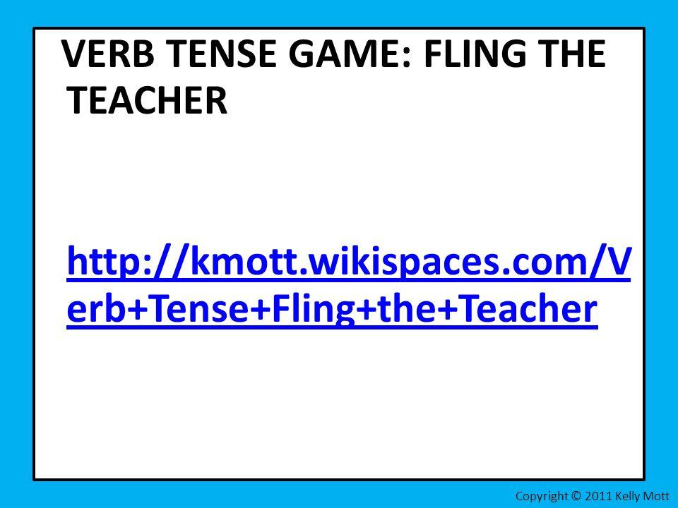 VERB TENSE GAME: FLING THE TEACHER http://kmott.wikispaces.com/V erb+Tense+Fling+the+Teacher http://kmott.wikispaces.com/V erb+Tense+Fling+the+Teacher Copyright © 2011 Kelly Mott