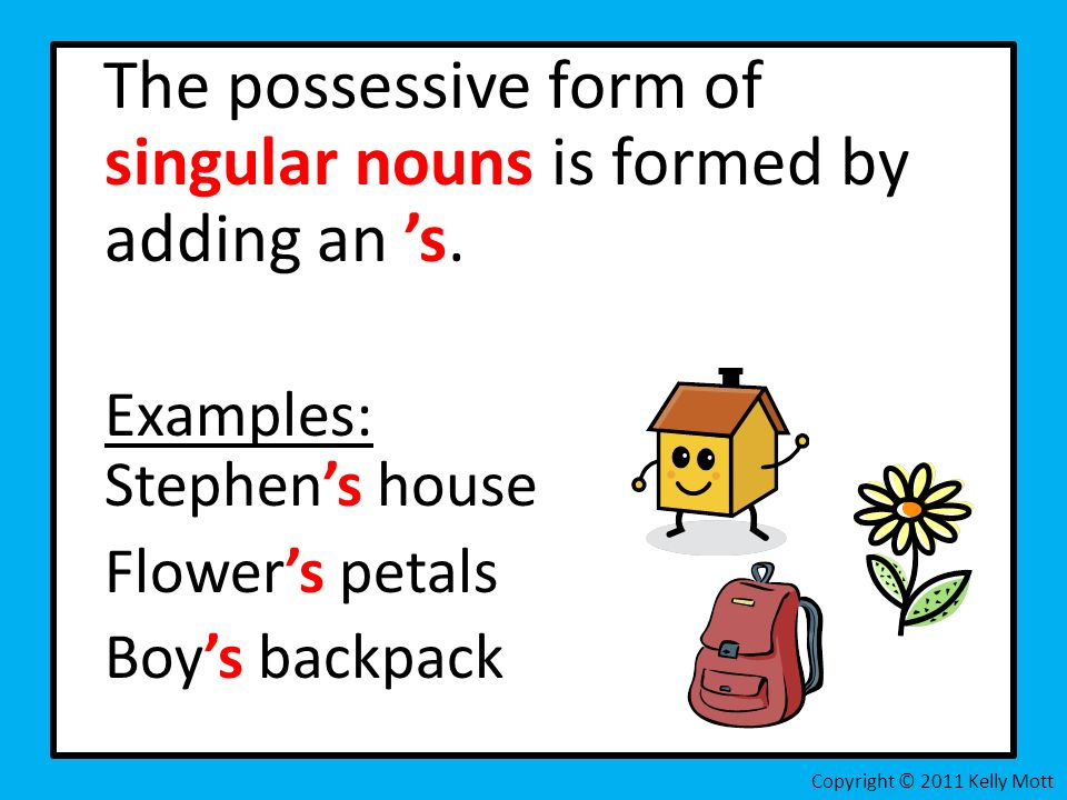 The possessive form of singular nouns is formed by adding an s. Examples: Stephens house Flowers petals Boys backpack Copyright © 2011 Kelly Mott