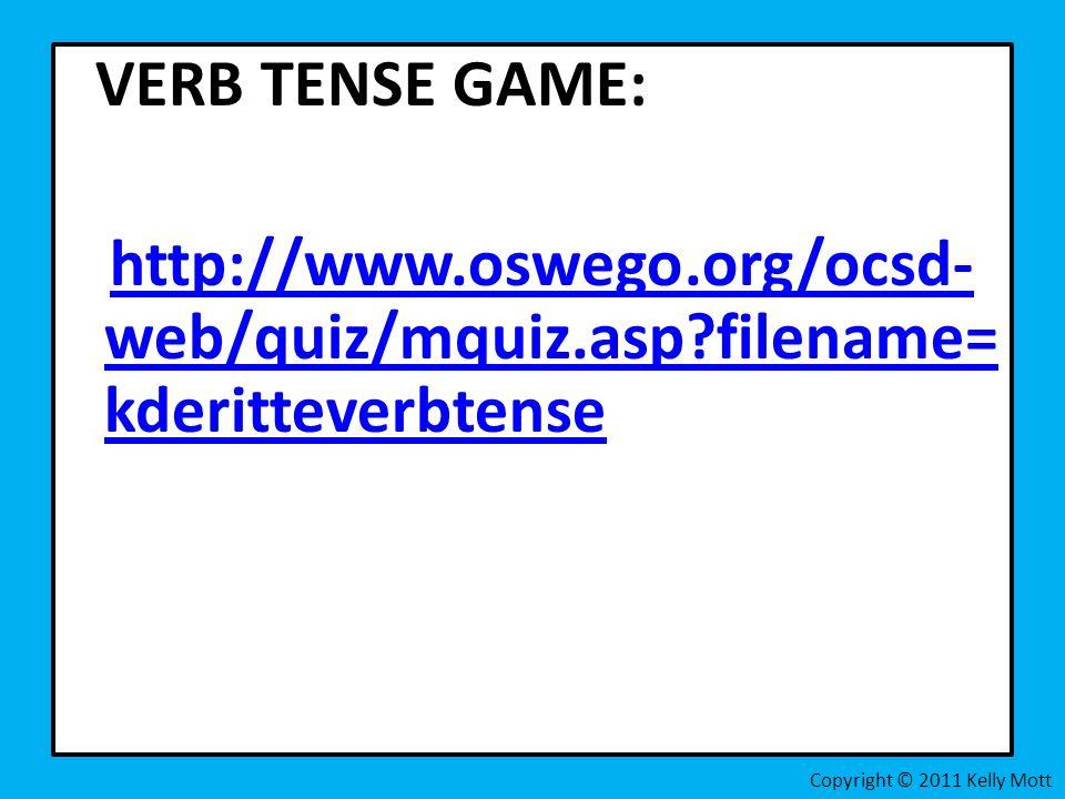 VERB TENSE GAME: http://www.oswego.org/ocsd- web/quiz/mquiz.asp filename= kderitteverbtensehttp://www.oswego.org/ocsd- web/quiz/mquiz.asp filename= kderitteverbtense Copyright © 2011 Kelly Mott