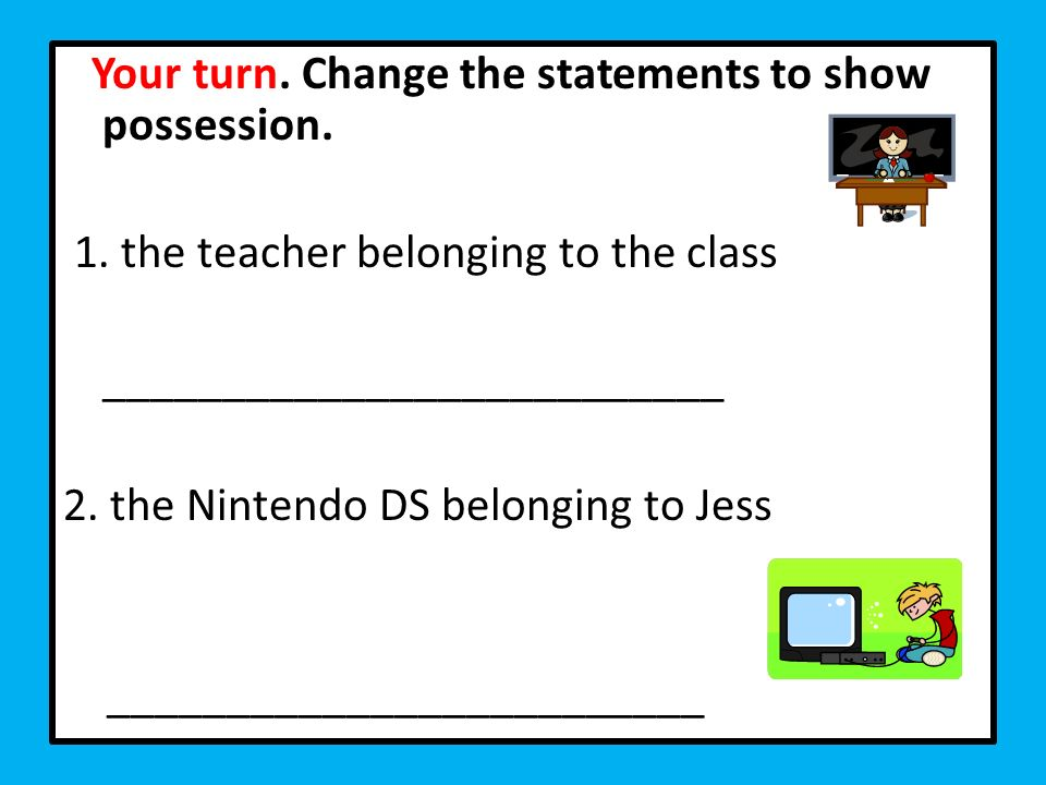 Your turn. Change the statements to show possession. 1. the teacher belonging to the class __________________________ 2. the Nintendo DS belonging to