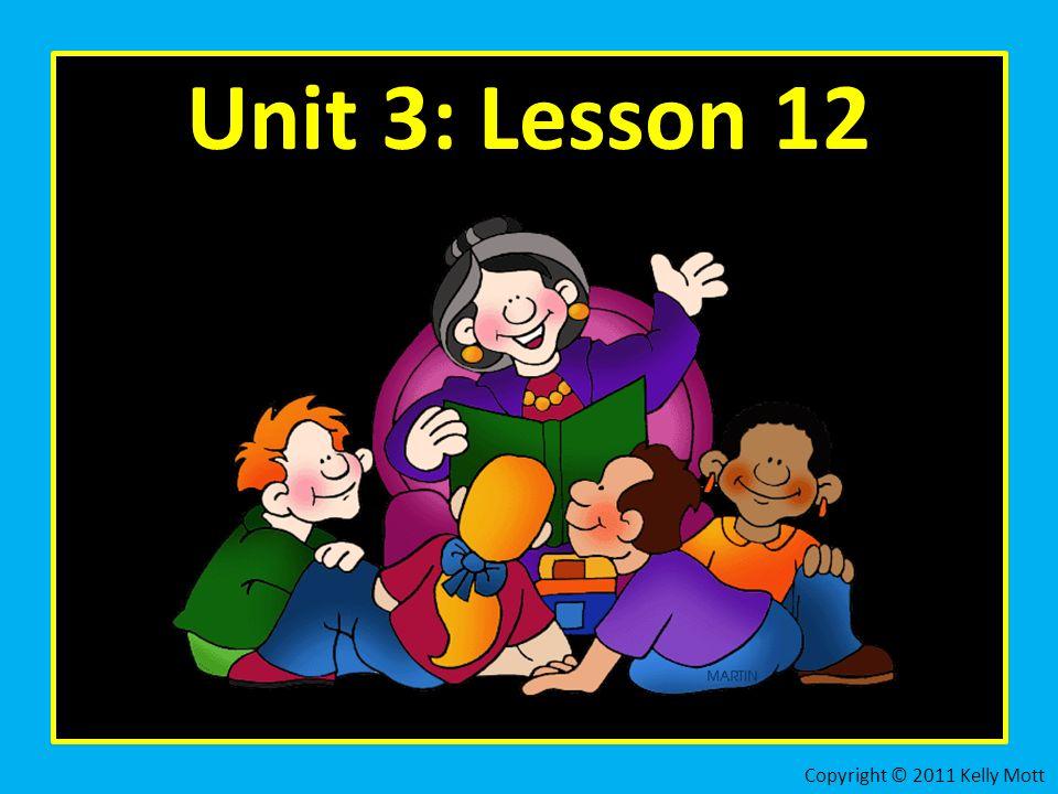 Unit 3: Lesson 12 Copyright © 2011 Kelly Mott