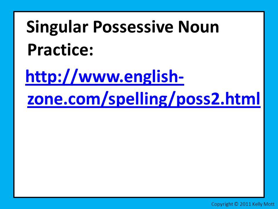 Singular Possessive Noun Practice: http://www.english- zone.com/spelling/poss2.htmlhttp://www.english- zone.com/spelling/poss2.html Copyright © 2011 Kelly Mott