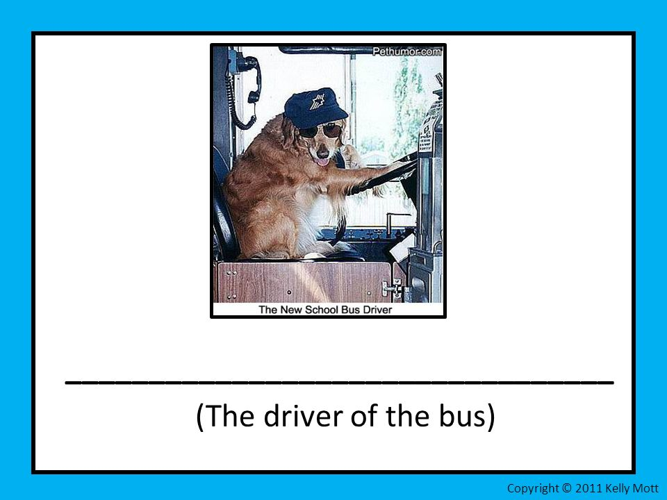 _________________________________ (The driver of the bus) Copyright © 2011 Kelly Mott