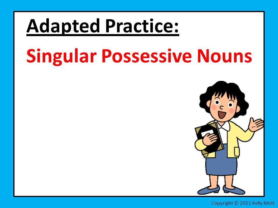 Adapted Practice: Singular Possessive Nouns Copyright © 2011 Kelly Mott