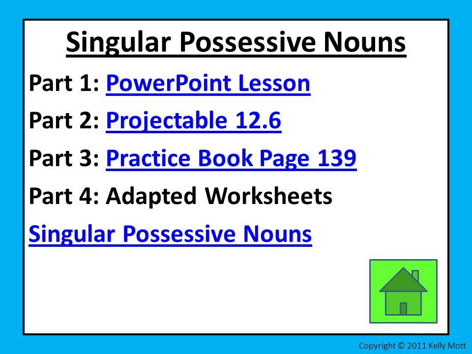 Singular Possessive Nouns Part 1: PowerPoint LessonPowerPoint Lesson Part 2: Projectable 12.6Projectable 12.6 Part 3: Practice Book Page 139Practice Book Page 139 Part 4: Adapted Worksheets Singular Possessive Nouns Copyright © 2011 Kelly Mott