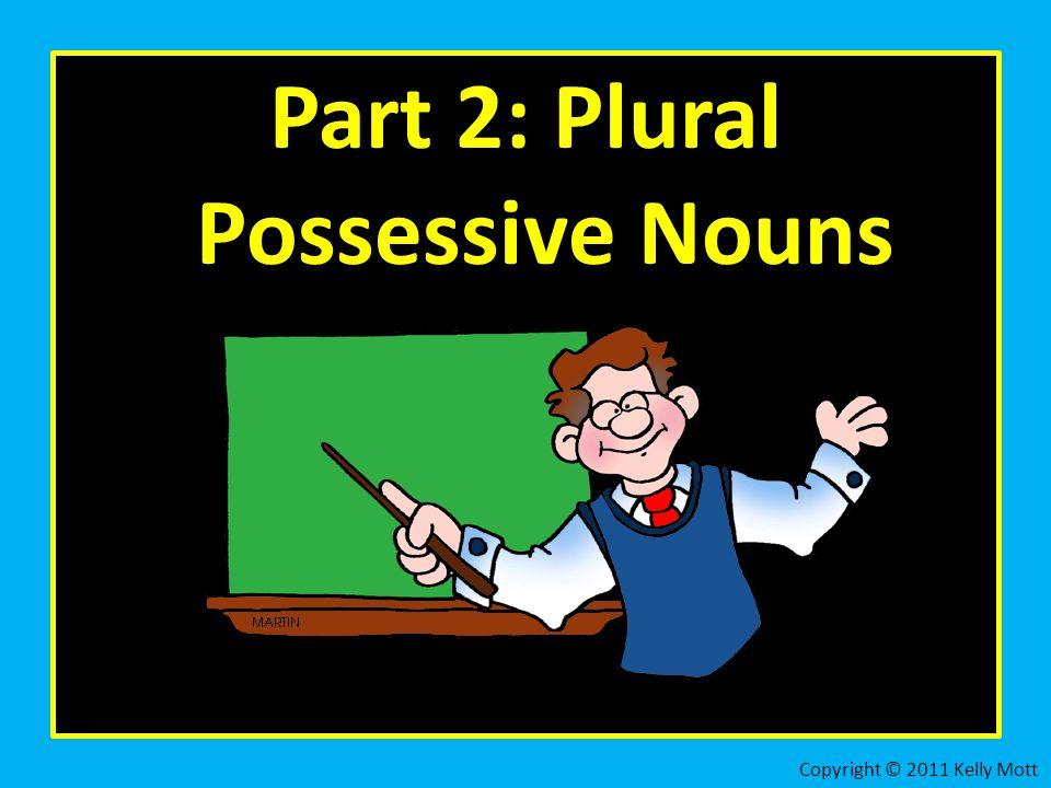 Part 2: Plural Possessive Nouns Copyright © 2011 Kelly Mott