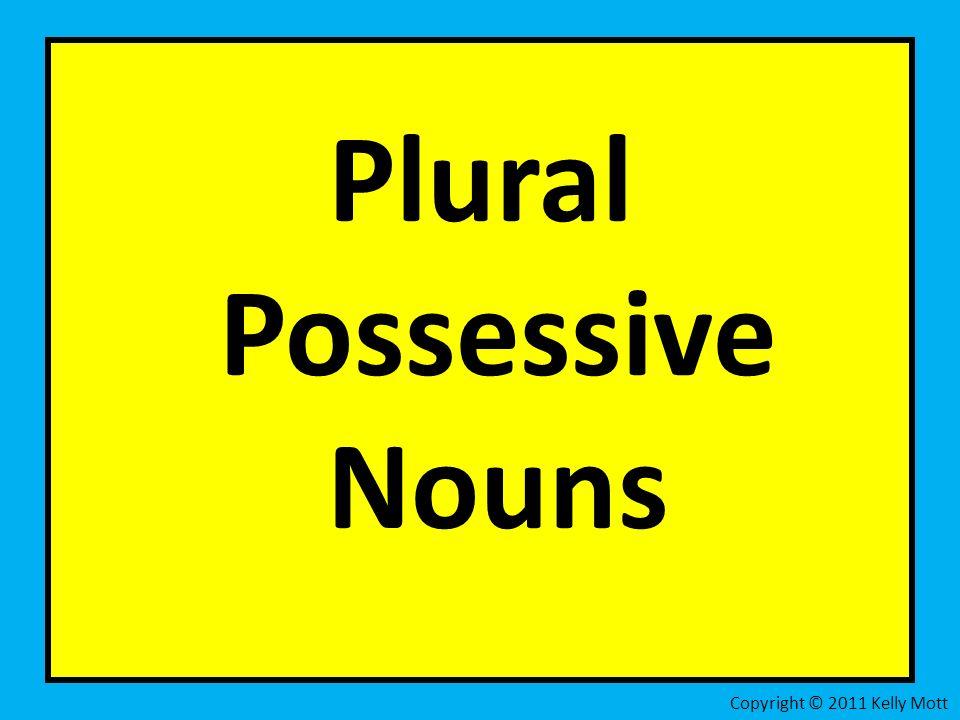 g Plural Possessive Nouns Copyright © 2011 Kelly Mott