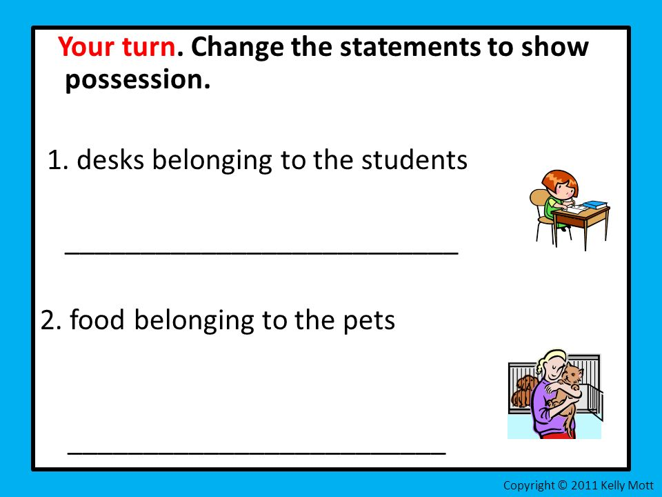 Your turn. Change the statements to show possession. 1. desks belonging to the students __________________________ 2. food belonging to the pets _____