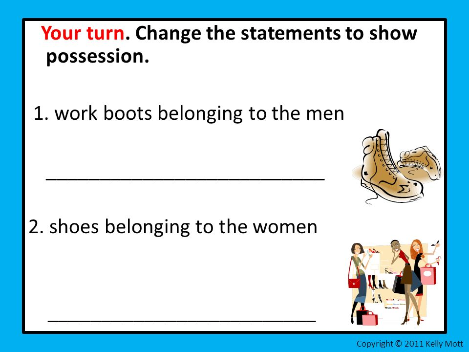 Your turn. Change the statements to show possession. 1. work boots belonging to the men __________________________ 2. shoes belonging to the women ___