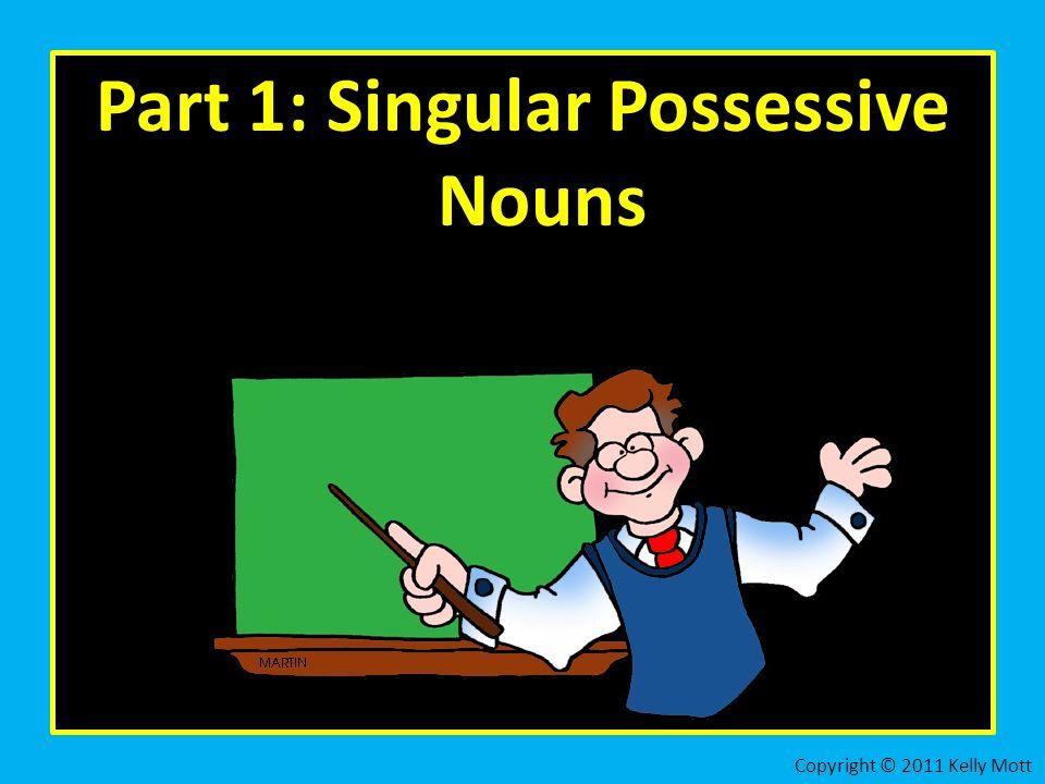 Part 1: Singular Possessive Nouns Copyright © 2011 Kelly Mott