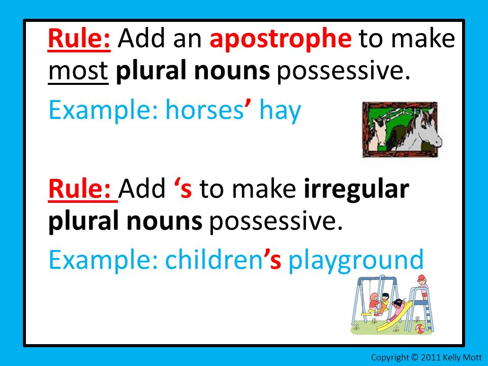 Rule: Add an apostrophe to make most plural nouns possessive. Example: horses hay Rule: Add s to make irregular plural nouns possessive. Example: chil