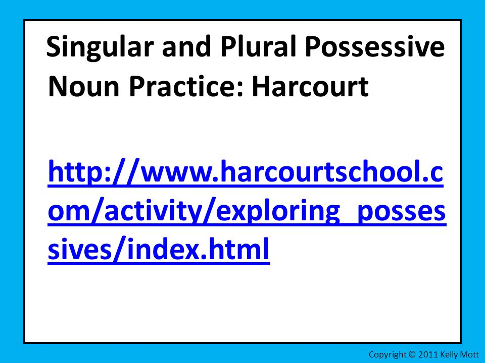 Singular and Plural Possessive Noun Practice: Harcourt http://www.harcourtschool.c om/activity/exploring_posses sives/index.html http://www.harcourtsc