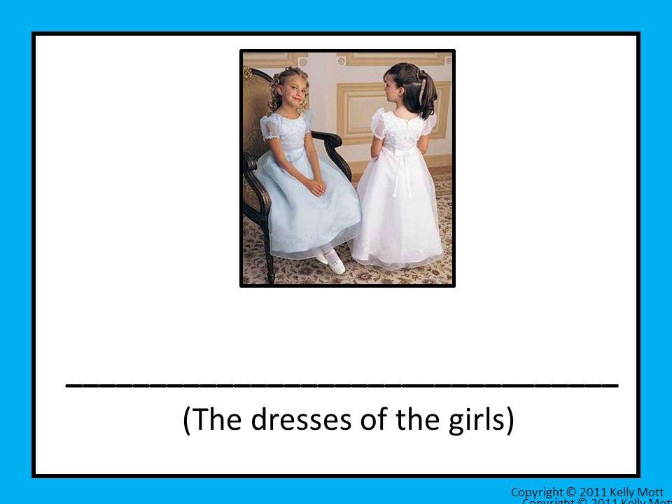 _________________________________ (The dresses of the girls) Copyright © 2011 Kelly Mott