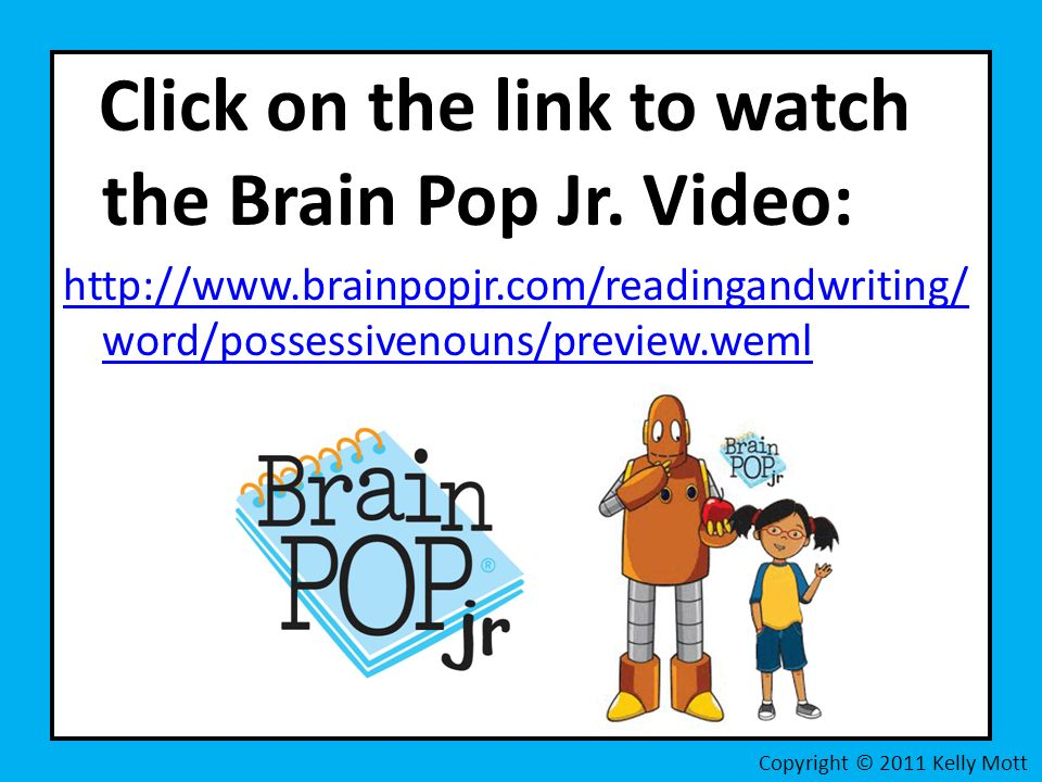 Click on the link to watch the Brain Pop Jr. Video: http://www.brainpopjr.com/readingandwriting/ word/possessivenouns/preview.weml Copyright © 2011 Ke