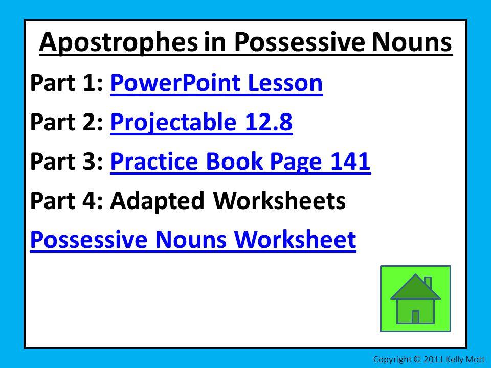 Apostrophes in Possessive Nouns Part 1: PowerPoint LessonPowerPoint Lesson Part 2: Projectable 12.8Projectable 12.8 Part 3: Practice Book Page 141Practice Book Page 141 Part 4: Adapted Worksheets Possessive Nouns Worksheet Copyright © 2011 Kelly Mott