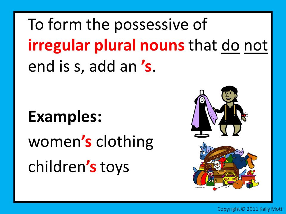 To form the possessive of irregular plural nouns that do not end is s, add an s. Examples: womens clothing childrens toys Copyright © 2011 Kelly Mott