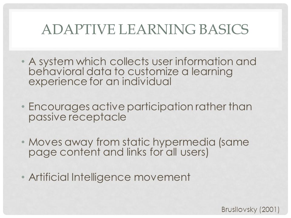ADAPTIVE LEARNING BASICS A system which collects user information and behavioral data to customize a learning experience for an individual Encourages active participation rather than passive receptacle Moves away from static hypermedia (same page content and links for all users) Artificial Intelligence movement Brusilovsky (2001)