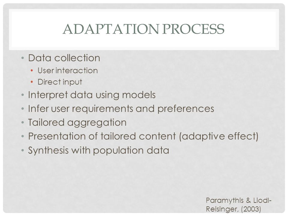 ADAPTATION PROCESS Data collection User interaction Direct input Interpret data using models Infer user requirements and preferences Tailored aggregation Presentation of tailored content (adaptive effect) Synthesis with population data Paramythis & Liodl- Reisinger, (2003)