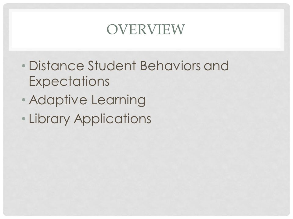 OVERVIEW Distance Student Behaviors and Expectations Adaptive Learning Library Applications
