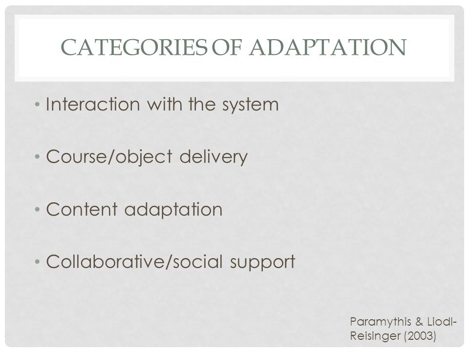 CATEGORIES OF ADAPTATION Interaction with the system Course/object delivery Content adaptation Collaborative/social support Paramythis & Liodl- Reisinger (2003)