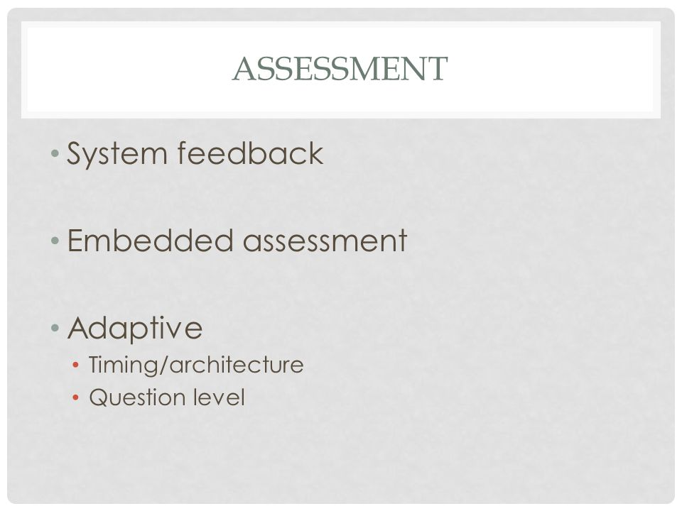 ASSESSMENT System feedback Embedded assessment Adaptive Timing/architecture Question level