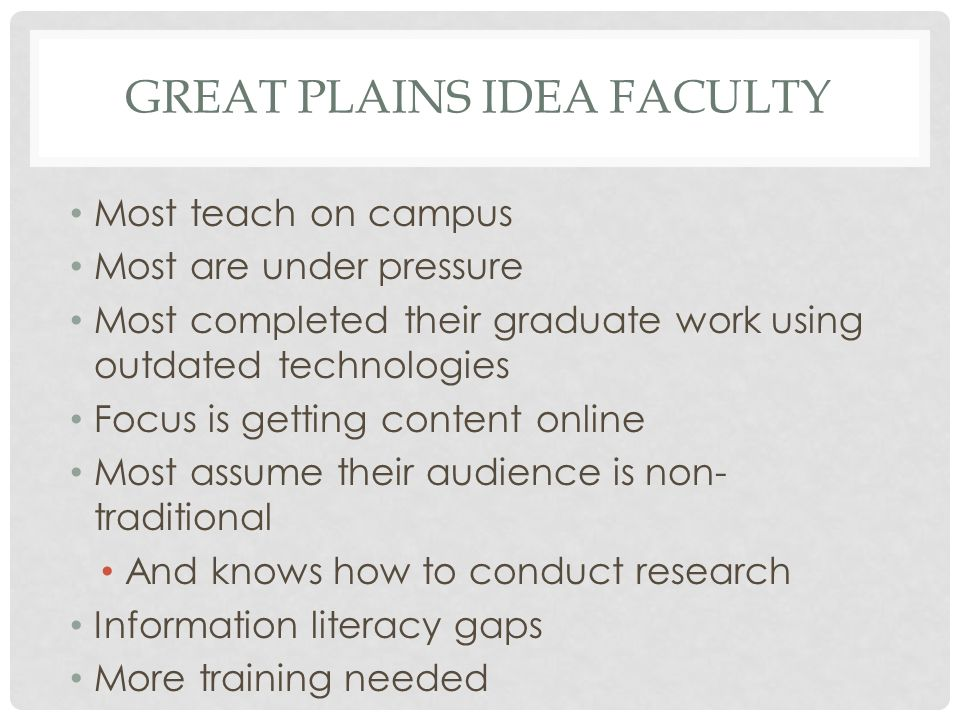 GREAT PLAINS IDEA FACULTY Most teach on campus Most are under pressure Most completed their graduate work using outdated technologies Focus is getting content online Most assume their audience is non- traditional And knows how to conduct research Information literacy gaps More training needed