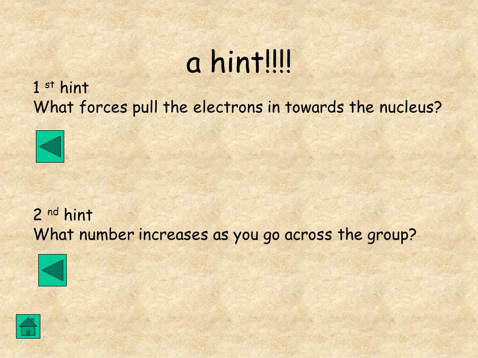 a hint!!!! 1 st hint What forces pull the electrons in towards the nucleus? 2 nd hint What number increases as you go across the group?