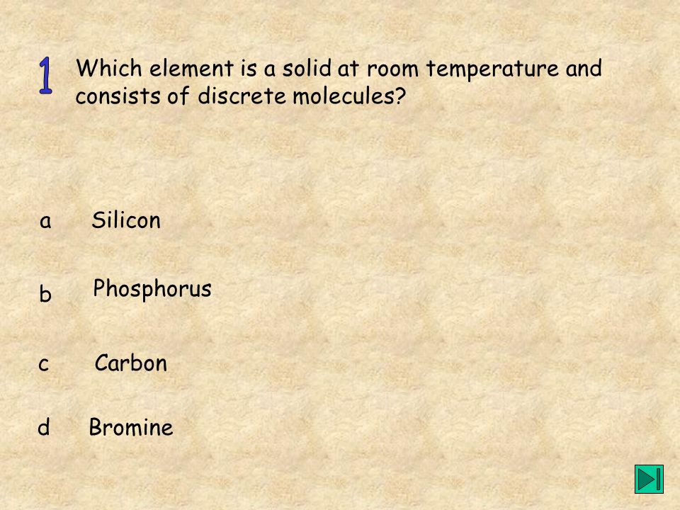 Which element is a solid at room temperature and consists of discrete molecules? a b c d Silicon Phosphorus Carbon Bromine