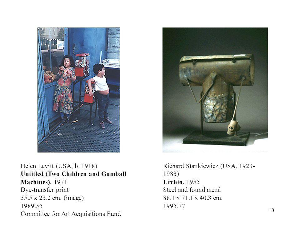 13 Richard Stankiewicz (USA, 1923- 1983) Urchin, 1955 Steel and found metal 88.1 x 71.1 x 40.3 cm. 1995.77 Helen Levitt (USA, b. 1918) Untitled (Two C