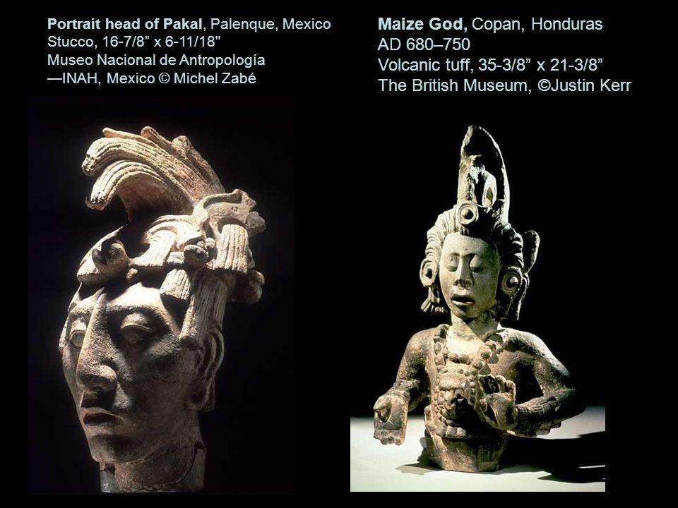 25 Portrait head of Pakal, Palenque, Mexico Stucco, 16-7/8 x 6-11/18 Museo Nacional de Antropología INAH, Mexico © Michel Zabé Maize God, Copan, Honduras AD 680–750 Volcanic tuff, 35-3/8 x 21-3/8 The British Museum, ©Justin Kerr