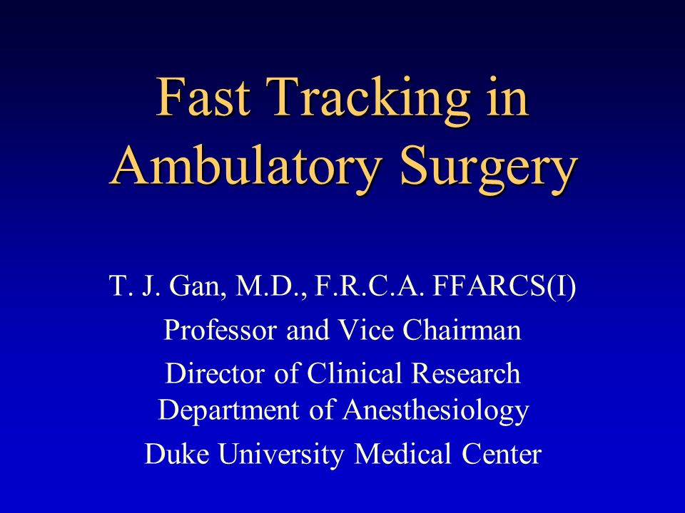 Fast Tracking in Ambulatory Surgery T. J. Gan, M.D., F.R.C.A. FFARCS(I) Professor and Vice Chairman Director of Clinical Research Department of Anesth