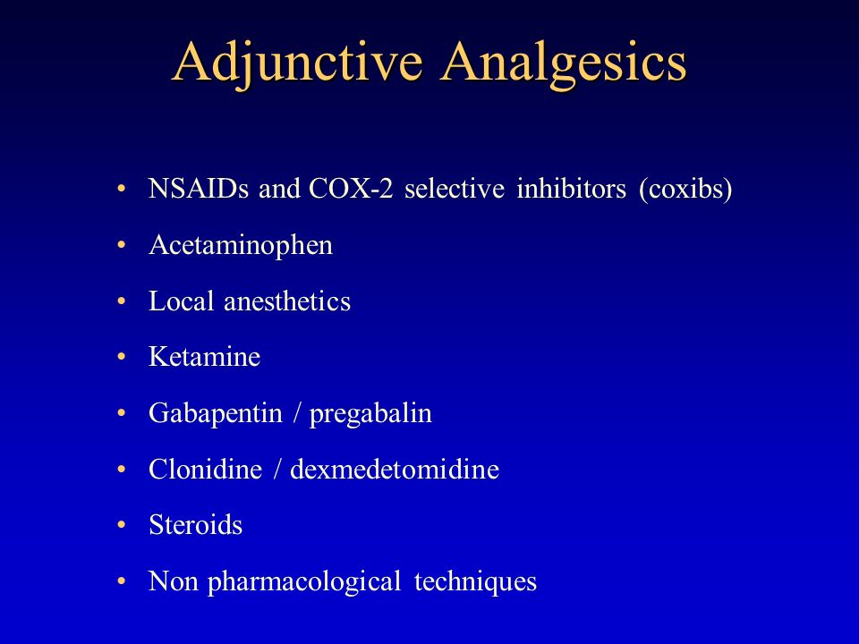 Adjunctive Analgesics NSAIDs and COX-2 selective inhibitors (coxibs) Acetaminophen Local anesthetics Ketamine Gabapentin / pregabalin Clonidine / dexmedetomidine Steroids Non pharmacological techniques