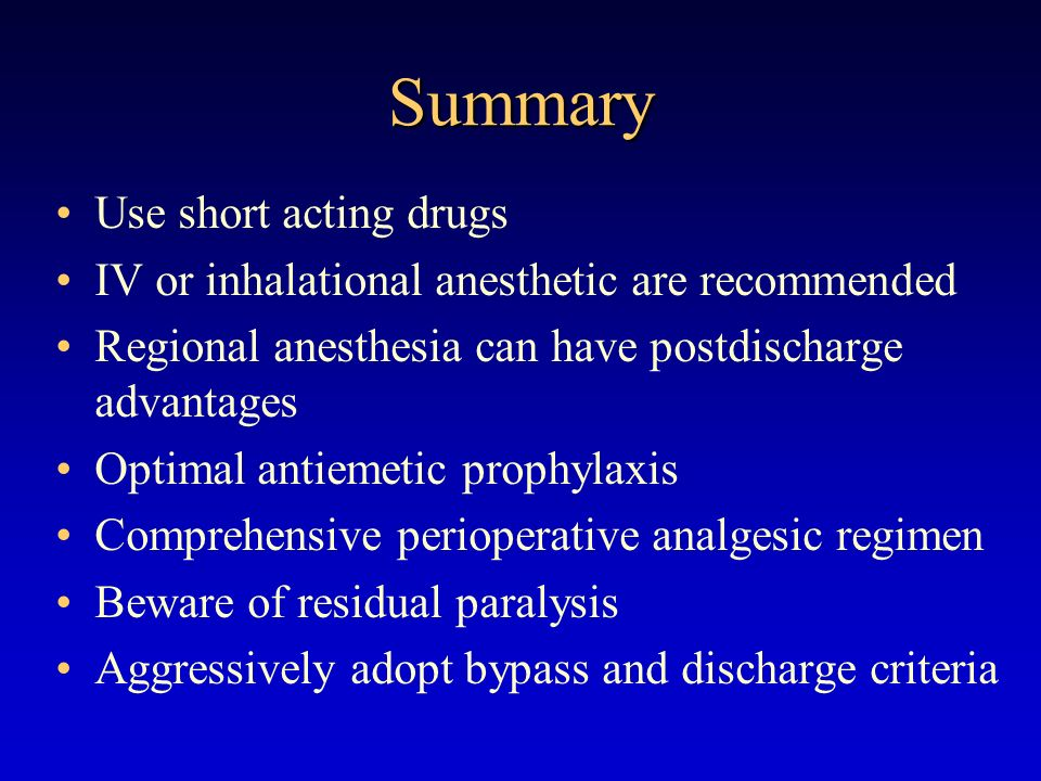 Summary Use short acting drugs IV or inhalational anesthetic are recommended Regional anesthesia can have postdischarge advantages Optimal antiemetic