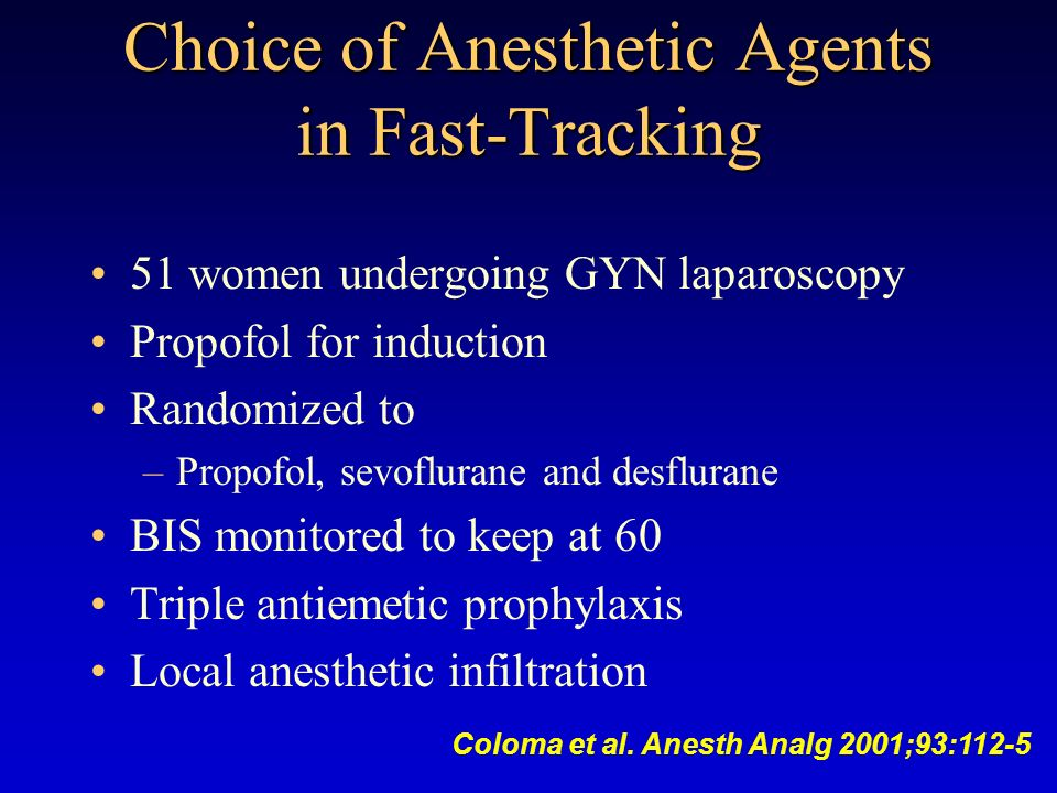 Choice of Anesthetic Agents in Fast-Tracking 51 women undergoing GYN laparoscopy Propofol for induction Randomized to –Propofol, sevoflurane and desfl