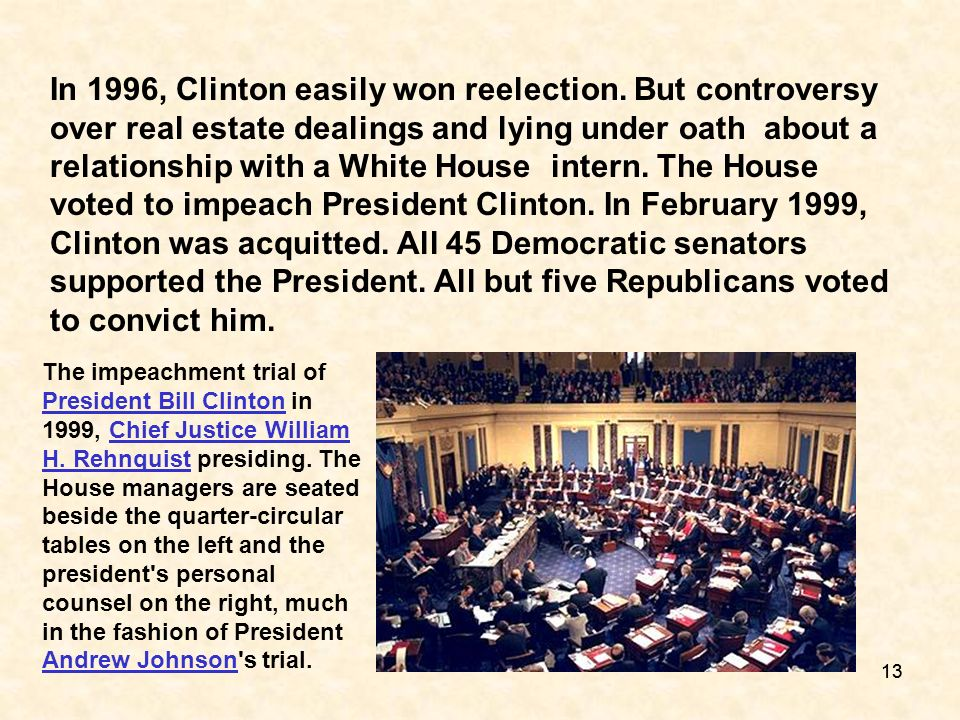 13 In 1996, Clinton easily won reelection. But controversy over real estate dealings and lying under oath about a relationship with a White House inte