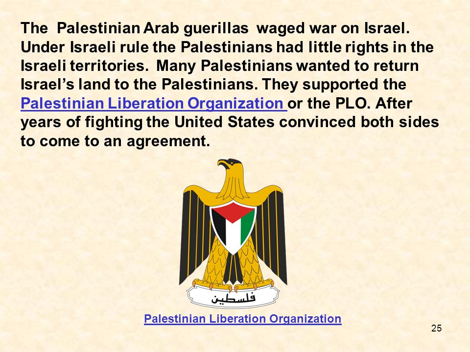 25 The Palestinian Arab guerillas waged war on Israel. Under Israeli rule the Palestinians had little rights in the Israeli territories. Many Palestin