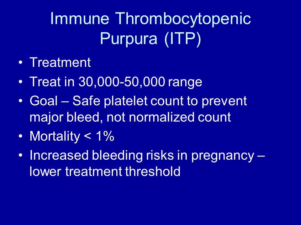 Immune Thrombocytopenic Purpura (ITP) Treatment Treat in 30,000-50,000 range Goal – Safe platelet count to prevent major bleed, not normalized count M
