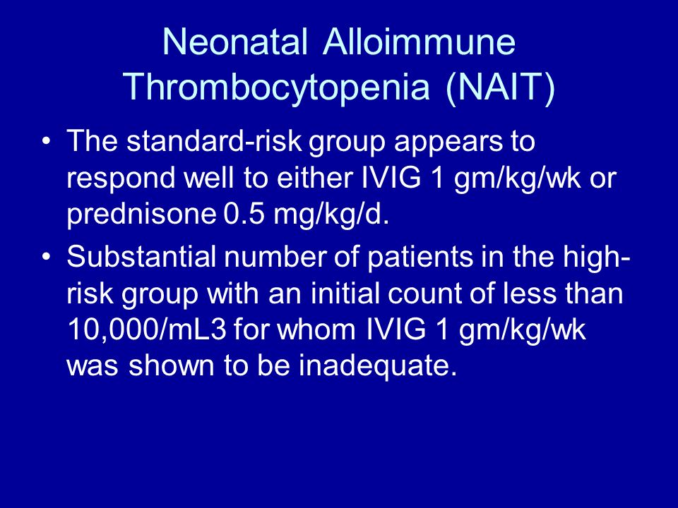 Neonatal Alloimmune Thrombocytopenia (NAIT) The standard-risk group appears to respond well to either IVIG 1 gm/kg/wk or prednisone 0.5 mg/kg/d. Subst