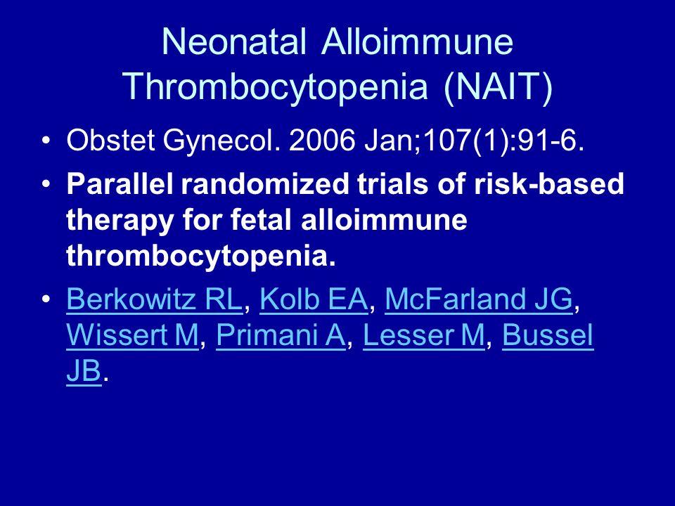 Neonatal Alloimmune Thrombocytopenia (NAIT) Obstet Gynecol. 2006 Jan;107(1):91-6. Parallel randomized trials of risk-based therapy for fetal alloimmun